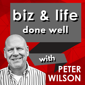 biz and life done well with Peter Wilson